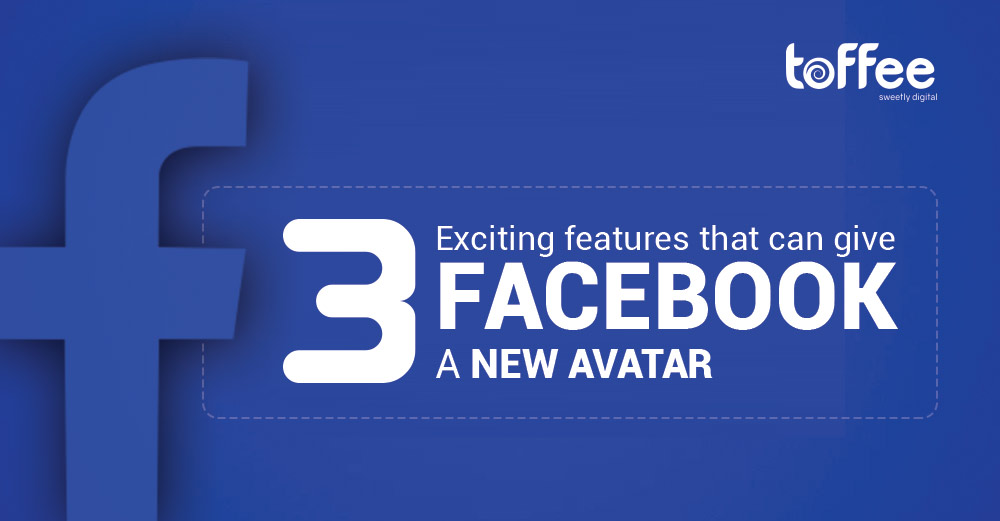 3 exciting features that can give Facebook a new avatar in the coming days